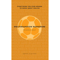 Wolverhampton Wanderers Miscellany: Everything you ever needed to know about Wolves by David Clayton, 9781445642253
