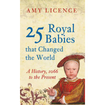 25 Royal Babies that Changed the World: A History, 1066 to the Present by Amy Licence, 9781445646497