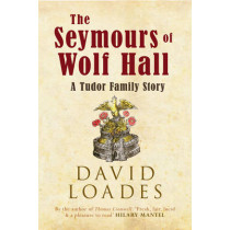 The Seymours of Wolf Hall: A Tudor Family Story by David Loades, 9781445647883