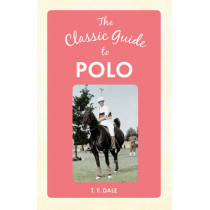 The Classic Guide to Polo by T. F. Dale, 9781445648668