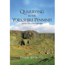 Quarrying in the Yorkshire Pennines: An Illustrated History by David Johnson, 9781445653679