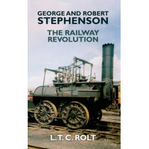 George and Robert Stephenson: The Railway Revolution by L. T. C. Rolt, 9781445655215