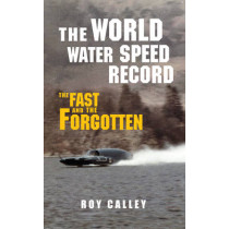 The World Water Speed Record: The Fast and The Forgotten by Roy Calley, 9781445655345