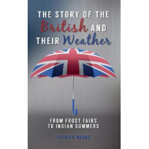 The Story of the British and Their Weather: From Frost Fairs to Indian Summers by Patrick Nobbs, 9781445655444
