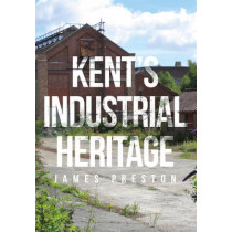 Kent's Industrial Heritage by James Preston, 9781445662169