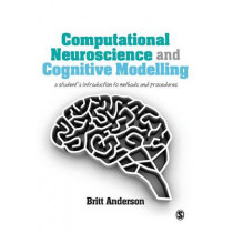Computational Neuroscience and Cognitive Modelling: A Student's Introduction to Methods and Procedures by Britt Anderson, 9781446249307
