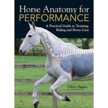 Horse Anatomy for Performance: A Practical Guide to Training, Riding and Horse Care by Gillian Higgins, 9781446300961