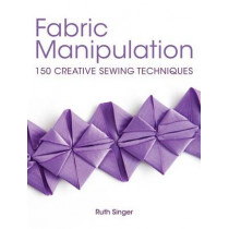 Fabric Manipulation: 150 Creative Sewing Techniques by Ruth Singer, 9781446302477