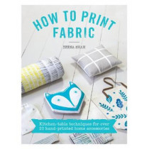 How to Print Fabric: Kitchen-table techniques for over 20 hand-printed home accessories by Zeena Shah, 9781446305973