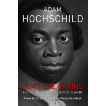 Bury the Chains: The British Struggle to Abolish Slavery by Adam Hochschild, 9781447211365