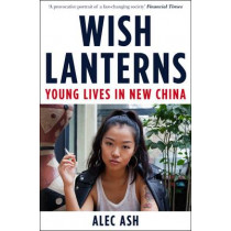 Wish Lanterns: Young Lives in New China by Alec Ash, 9781447237969