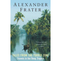 Tales from the Torrid Zone: Travels in the Deep Tropics by Alexander Frater, 9781447244509