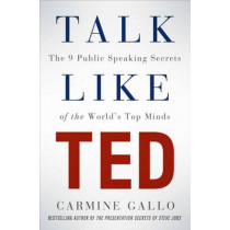 Talk Like TED: The 9 Public Speaking Secrets of the World's Top Minds by Carmine Gallo, 9781447261131