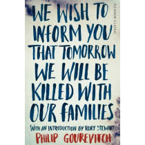 We Wish to Inform You That Tomorrow We Will Be Killed With Our Families by Philip Gourevitch, 9781447275268