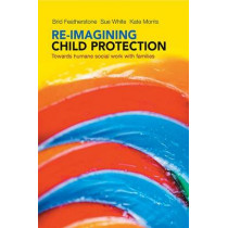 Re-imagining Child Protection: Towards Humane Social Work with Families by Brid Featherstone, 9781447308010