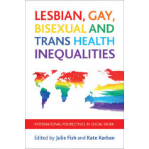 Lesbian, Gay, Bisexual and Trans Health Inequalities: International Perspectives in Social Work by Julie Fish, 9781447309680