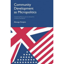 Community Development as Micropolitics: Comparing Theories, Policies and Politics in America and Britain by Akwugo Emejulu, 9781447313182