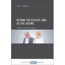 Beyond Successful and Active Ageing: A Theory of Model Ageing by Virpi Timonen, 9781447330172