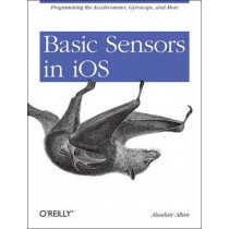 Basic Sensors in iOS: Programming the Accelerometer, Gyroscope, and More by Alasdair Allan, 9781449308469