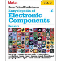 Encyclopedia of Electronic Components: Sensors for Location, Presence, Proximity, Orientation, Oscillation, Force, Load, Human Input, Liquid and Gas Properties, Light, Heat, Sound, and Electricity: Volume 3 by Charles Platt, 9781449334314