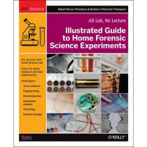 Illustrated Guide to Home Forensic Science Experiments by Robert Bruce Thompson, 9781449334512