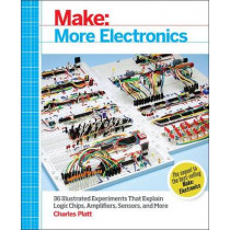 Make: More Electronics: Journey Deep into the World of Logic Chips, Amplifiers, Sensors, and Randomicity by Charles Platt, 9781449344047