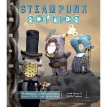 Steampunk Softies: Scientifically Minded Dolls from a Past That Never Was by Sarah Skeate, 9781449406004