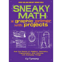 Sneaky Math: A Graphic Primer with Projects: Ace the Basics of Algebra, Geometry, Trigonometry, and Calculus with Everyday Things by Cy Tymony, 9781449445201