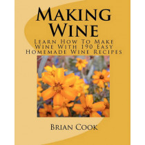 Making Wine: Learn How to Make Wine with 190 Easy Homemade Wine Recipes by Brian Cook, 9781449563325