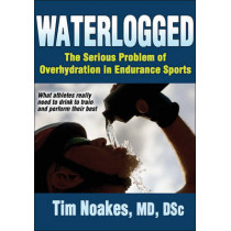 Waterlogged: The Serious Problem of Overhydration in Endurance Sports by Tim Noakes, 9781450424974