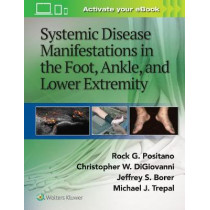 Systemic Disease Manifestations in the Foot, Ankle, and Lower Extremity by Rock G. Positano, 9781451192643
