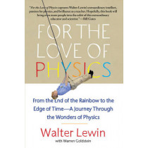 For the Love of Physics: From the End of the Rainbow to the Edge of Time - A Journey Through the Wonders of Physics by Walter H. G. Lewin, 9781451607130