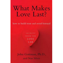 What Makes Love Last?: How to Build Trust and Avoid Betrayal by John Gottman, 9781451608489