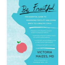 Be Fruitful: The Essential Guide to Maximizing Fertility and Giving Birth to a Healthy Child by Victoria Maizes, 9781451645477
