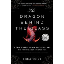 The Dragon Behind the Glass: A True Story of Power, Obsession, and the World's Most Coveted Fish by Emily Voigt, 9781451678956