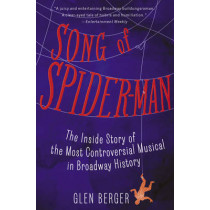 Song of Spider-Man: The Inside Story of the Most Controversial Musical in Broadway History by Glen Berger, 9781451684575