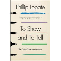 To Show and to Tell: The Craft of Literary Nonfiction by Phillip Lopate, 9781451696325