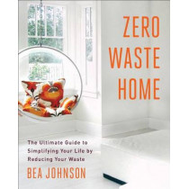Zero Waste Home: The Ultimate Guide to Simplifying Your Life by Reducing Your Waste by Bea Johnson, 9781451697681