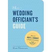 The Wedding Officiant's Guide: How to Write and Conduct a Perfect Ceremony by Lisa Francesca, 9781452119014