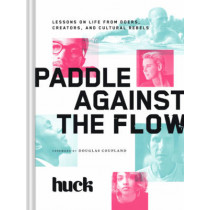 Paddle Against the Flow: Lessons on Life from Doers, Creators, and Culture-Shakers by Huck Magazine, 9781452138060