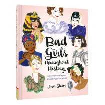 Bad Girls Throughout History: 100 Remarkable Women Who Changed the World  by Ann Shen, 9781452153933