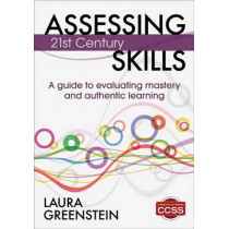 Assessing 21st Century Skills: A Guide to Evaluating Mastery and Authentic Learning by Laura M. Greenstein, 9781452218014