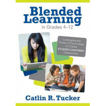 Blended Learning in Grades 4-12: Leveraging the Power of Technology to Create Student-Centered Classrooms by Catlin R. Tucker, 9781452240862