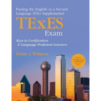 Passing the English as a Second Language (ESL) Supplemental TExES Exam: Keys to Certification and Language Proficient Learners by Elaine L. Wilmore, 9781452290485