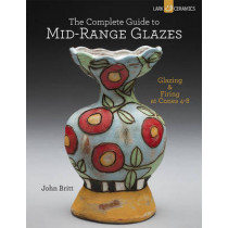 The Complete Guide to Mid-Range Glazes: Glazing and Firing at Cones 4-7 by John Britt, 9781454707776