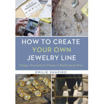 How to Create Your Own Jewelry Line: Design - Production - Finance - Marketing & More by Emilie Shapiro, 9781454709336