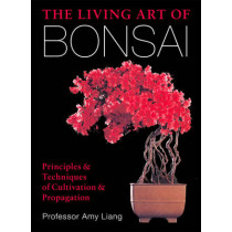 The Living Art of Bonsai: Principles & Techniques of Cultivation & Propagation by Amy Liang, 9781454912217