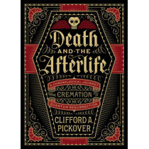 Death and the Afterlife: A Chronological Journey, from Cremation to Quantum Resurrection by Clifford A. Pickover, 9781454914341