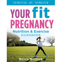 Your Fit Pregnancy: Nutrition & Exercise Handbook by Erica Willick, 9781454916932