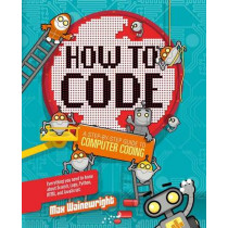 How to Code: A Step-By-Step Guide to Computer Coding by Max Wainewright, 9781454921776
